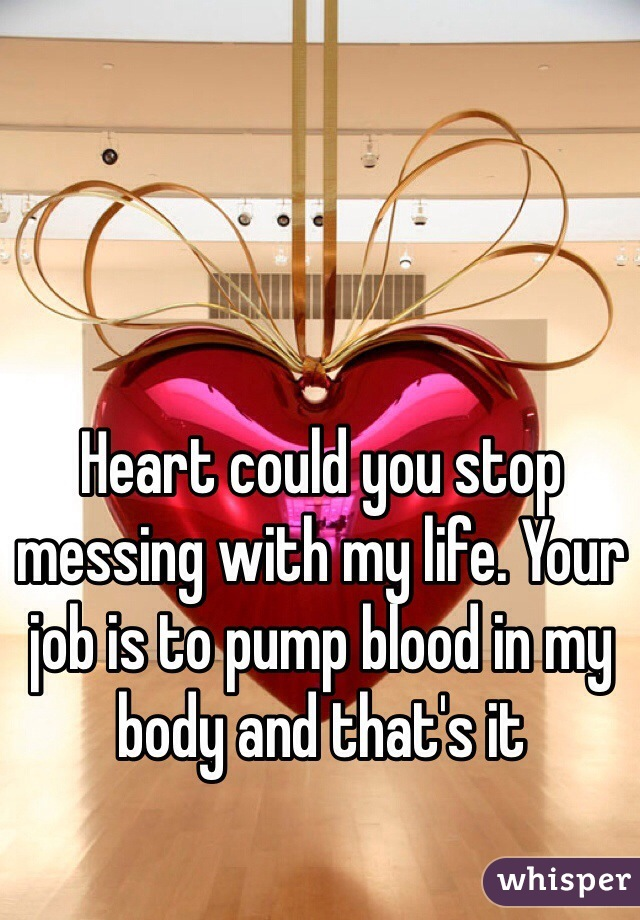 Heart could you stop messing with my life. Your job is to pump blood in my body and that's it