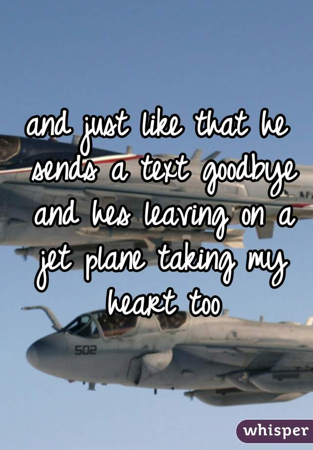 and just like that he sends a text goodbye and hes leaving on a jet plane taking my heart too
