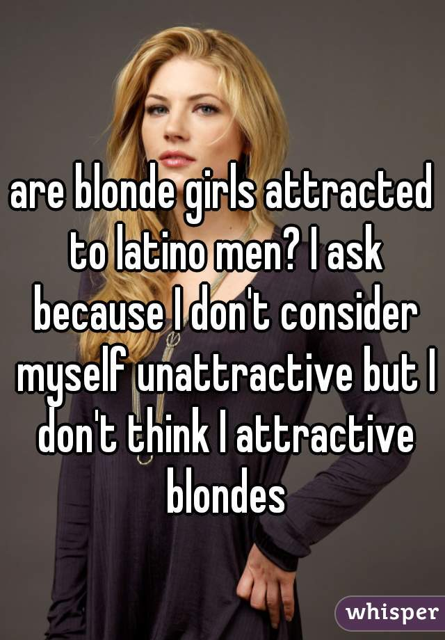 are blonde girls attracted to latino men? I ask because I don't consider myself unattractive but I don't think I attractive blondes