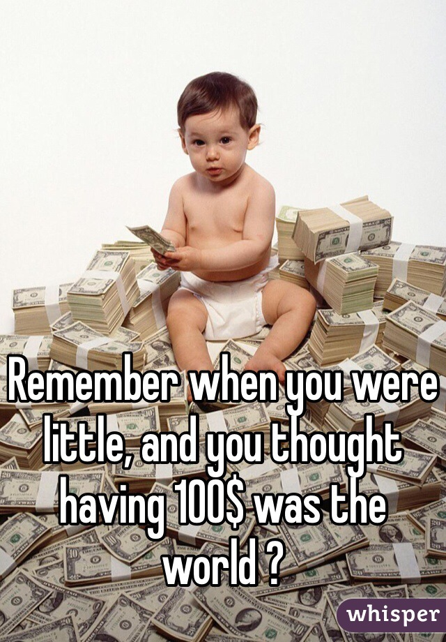 Remember when you were little, and you thought having 100$ was the world ?