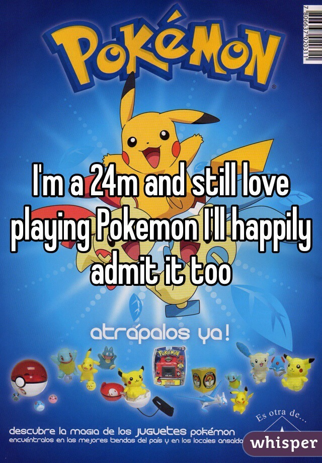 I'm a 24m and still love playing Pokemon I'll happily admit it too