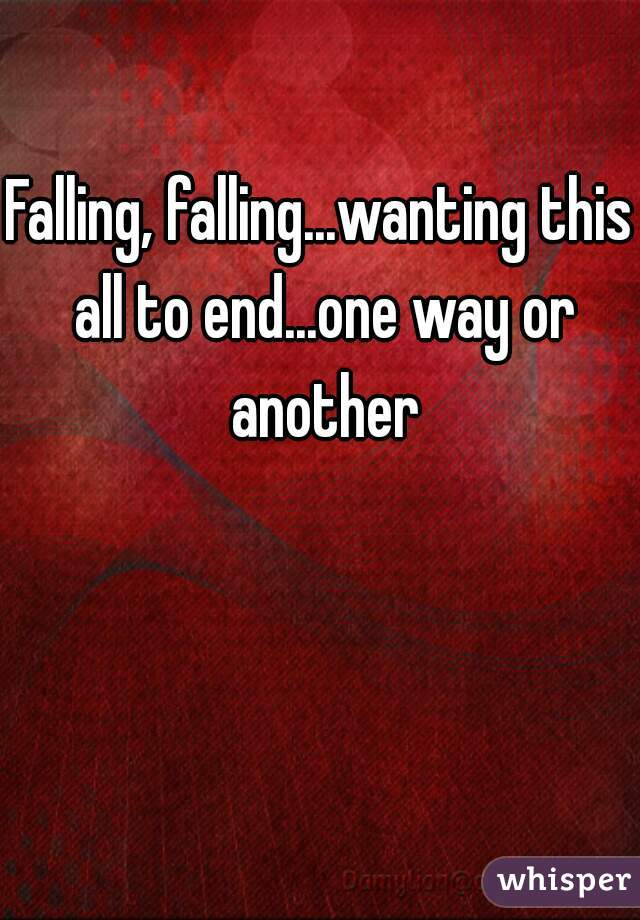 Falling, falling...wanting this all to end...one way or another