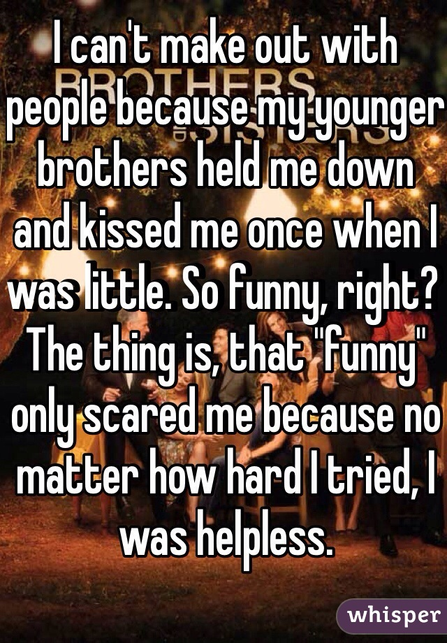 """I can't make out with people because my younger brothers held me down and kissed me once when I was little. So funny, right? The thing is, that """"funny"""" only scared me because no matter how hard I tried, I was helpless."""