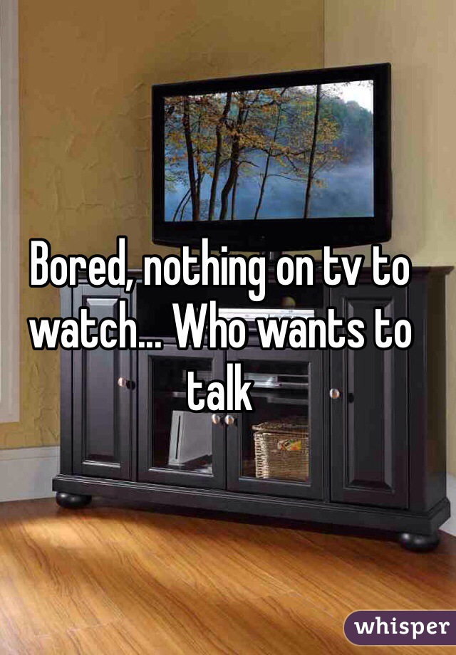 Bored, nothing on tv to watch... Who wants to talk