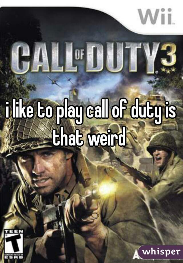 i like to play call of duty is that weird