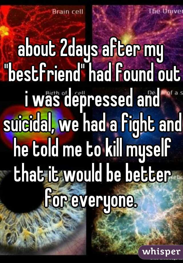 """about 2days after my """"bestfriend"""" had found out i was depressed and suicidal, we had a fight and he told me to kill myself that it would be better for everyone."""