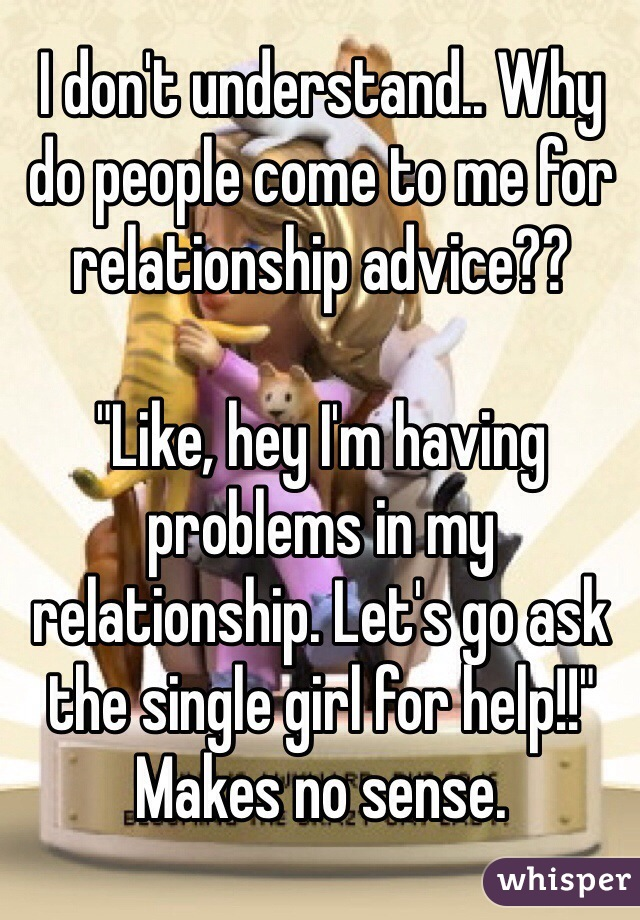 """I don't understand.. Why do people come to me for relationship advice??   """"Like, hey I'm having problems in my relationship. Let's go ask the single girl for help!!""""  Makes no sense."""