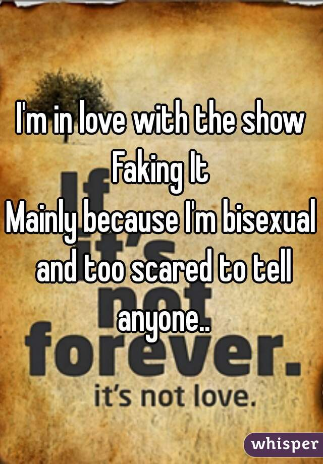 I'm in love with the show Faking It  Mainly because I'm bisexual and too scared to tell anyone..