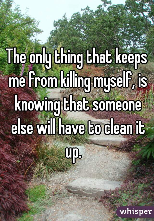 The only thing that keeps me from killing myself, is knowing that someone else will have to clean it up.