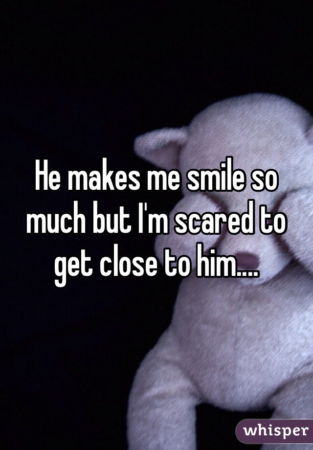 He makes me smile so much but I'm scared to get close to him....