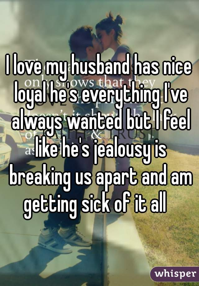 I love my husband has nice loyal he's everything I've always wanted but I feel like he's jealousy is breaking us apart and am getting sick of it all