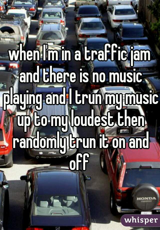 when I'm in a traffic jam and there is no music playing and I trun my music up to my loudest then randomly trun it on and off