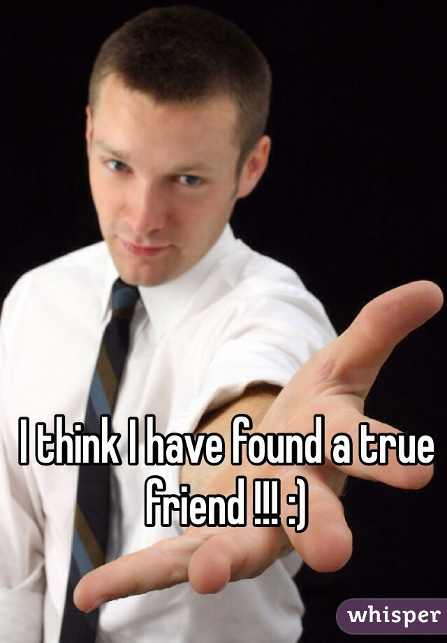 I think I have found a true friend !!! :)
