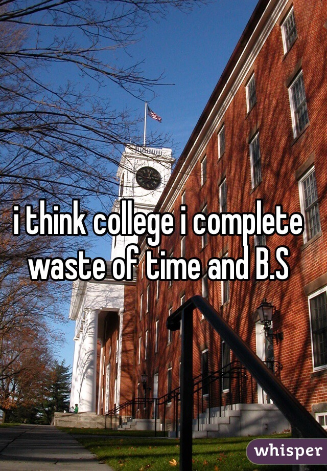 i think college i complete waste of time and B.S