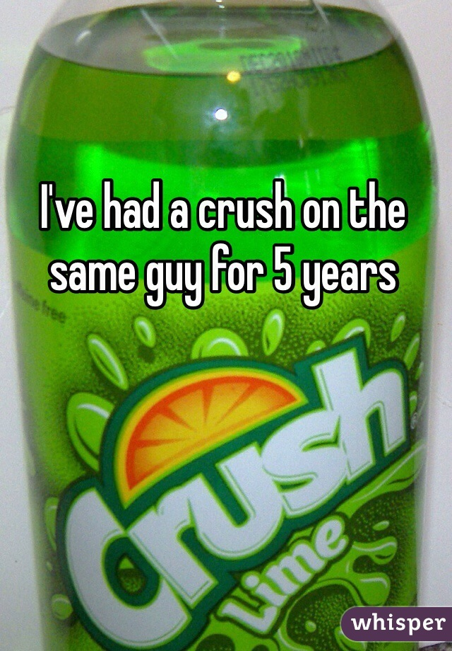I've had a crush on the same guy for 5 years
