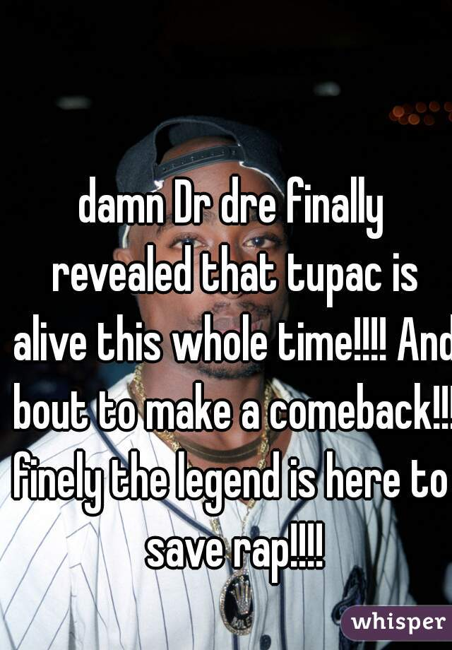 damn Dr dre finally revealed that tupac is alive this whole time!!!! And bout to make a comeback!!! finely the legend is here to save rap!!!!