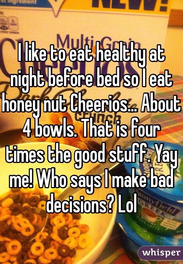 I like to eat healthy at night before bed so I eat honey nut Cheerios... About 4 bowls. That is four times the good stuff. Yay me! Who says I make bad decisions? Lol