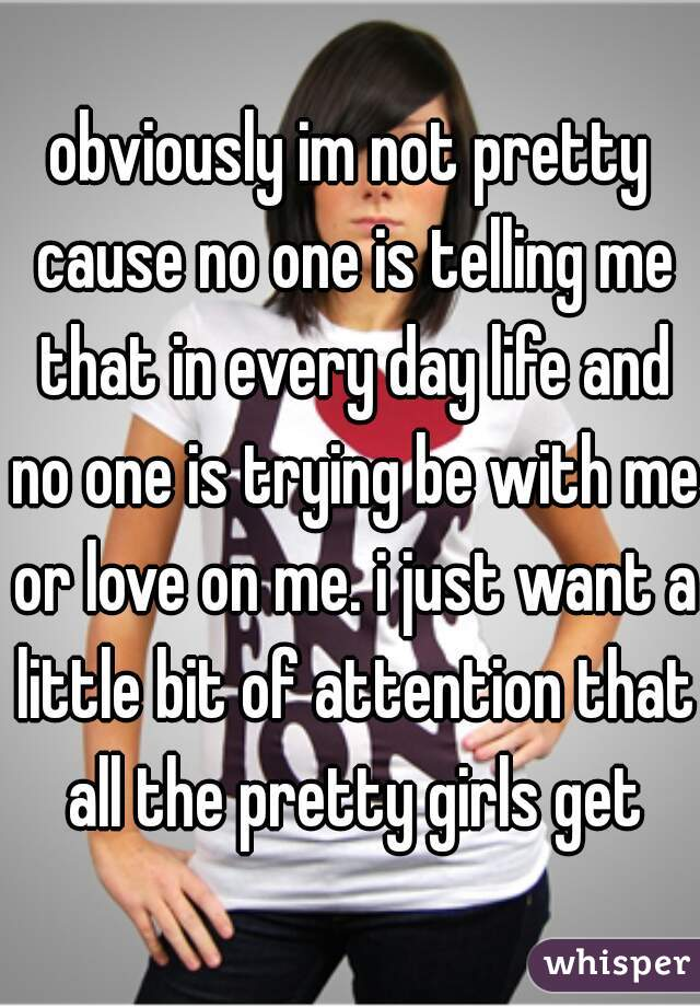 obviously im not pretty cause no one is telling me that in every day life and no one is trying be with me or love on me. i just want a little bit of attention that all the pretty girls get