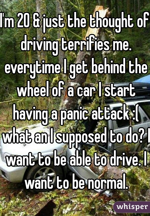 I'm 20 & just the thought of driving terrifies me. everytime I get behind the wheel of a car I start having a panic attack :( what an I supposed to do? I want to be able to drive. I want to be normal.