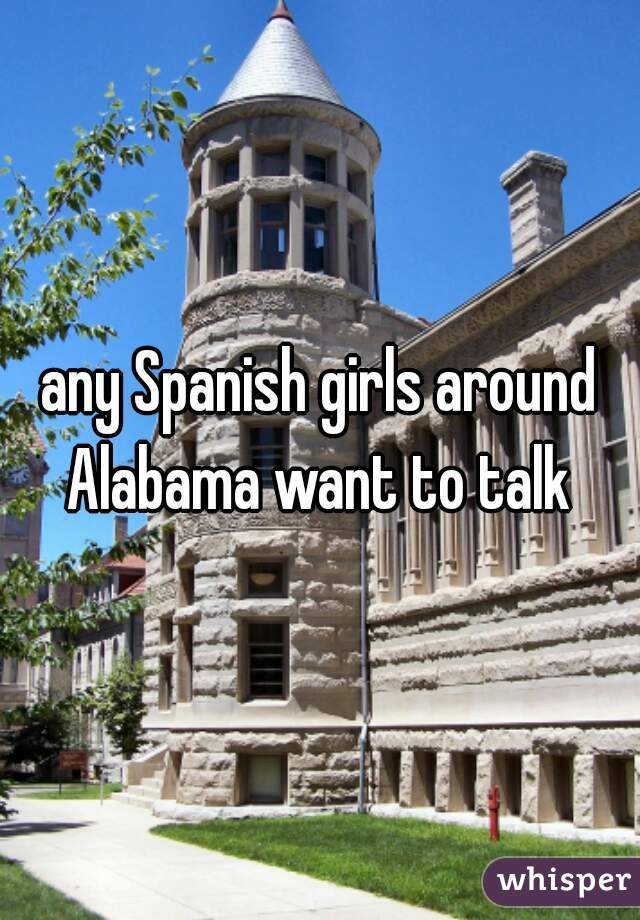 any Spanish girls around Alabama want to talk