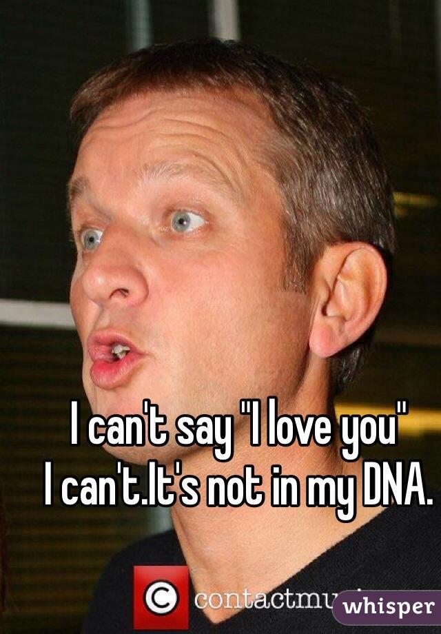 "I can't say ""I love you"" I can't.It's not in my DNA."