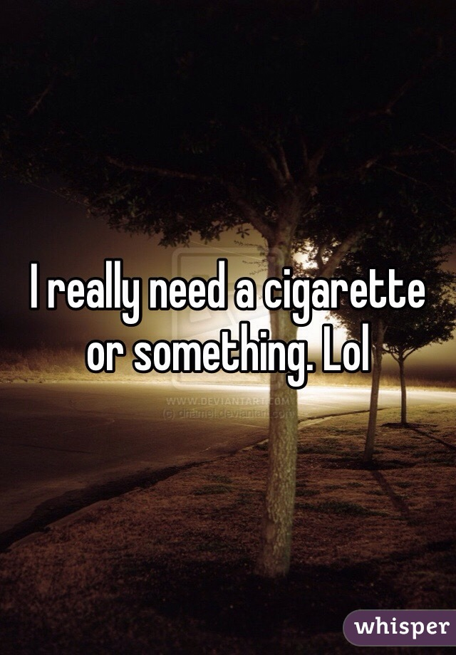 I really need a cigarette or something. Lol