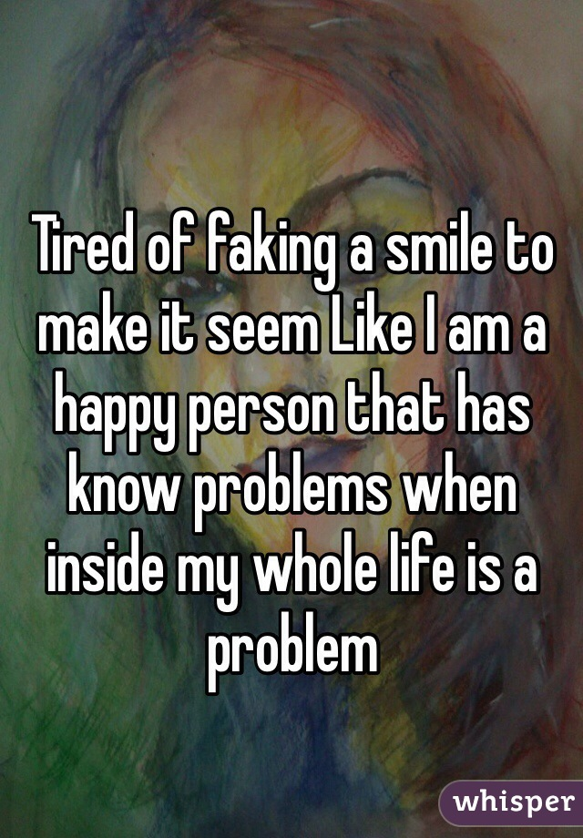 Tired of faking a smile to make it seem Like I am a happy person that has know problems when inside my whole life is a problem
