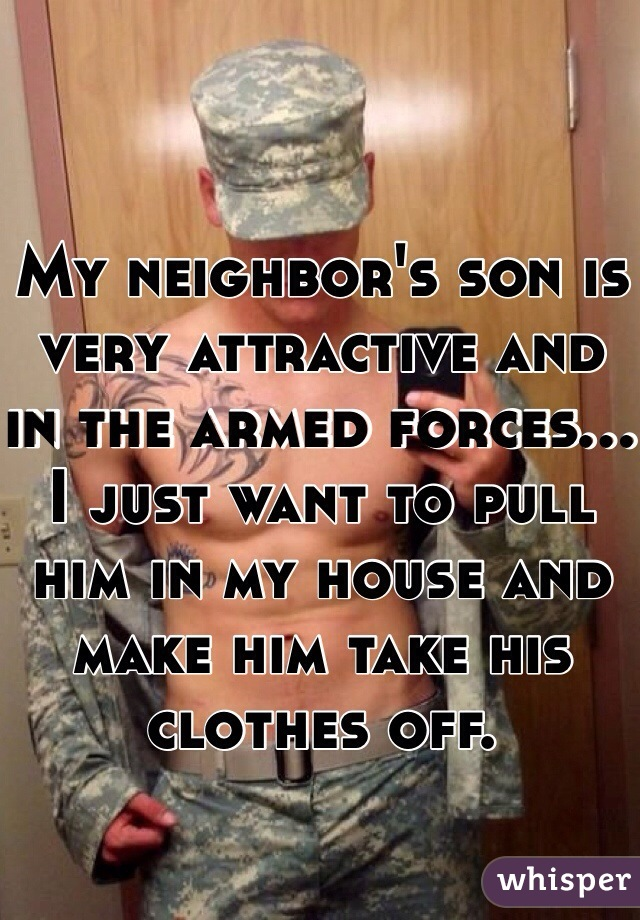 My neighbor's son is very attractive and in the armed forces... I just want to pull him in my house and make him take his clothes off.