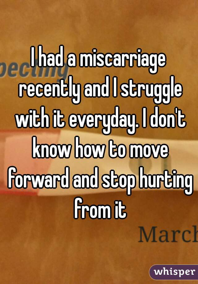 I had a miscarriage recently and I struggle with it everyday. I don't know how to move forward and stop hurting from it