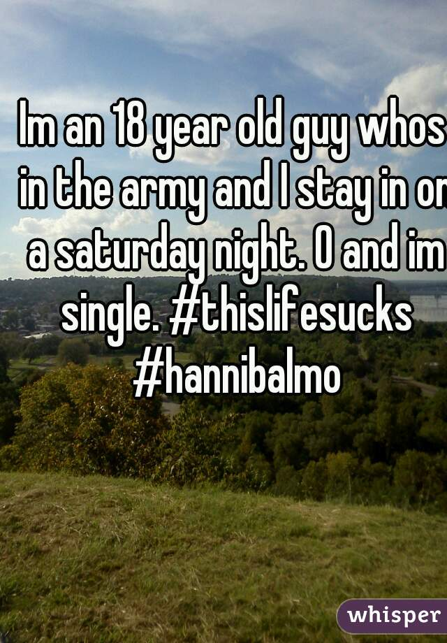 Im an 18 year old guy whos in the army and I stay in on a saturday night. O and im single. #thislifesucks #hannibalmo
