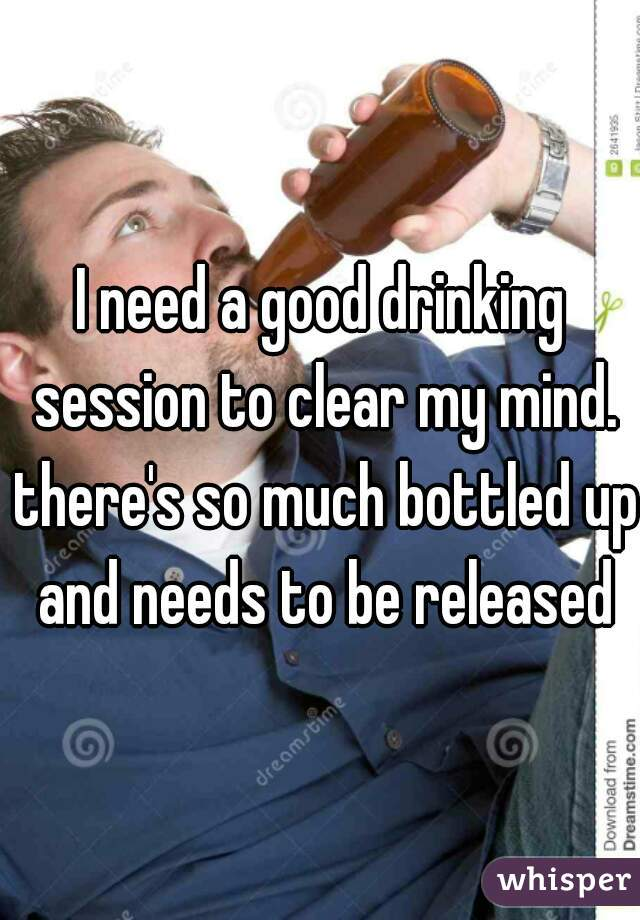 I need a good drinking session to clear my mind. there's so much bottled up and needs to be released