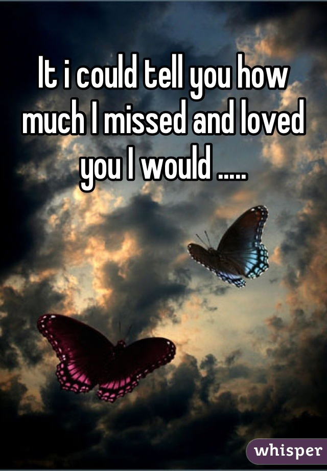 It i could tell you how much I missed and loved you I would .....