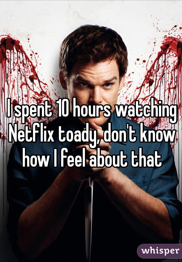 I spent 10 hours watching Netflix toady, don't know how I feel about that