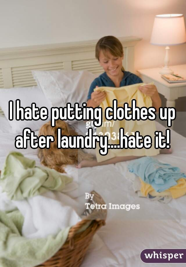I hate putting clothes up after laundry....hate it!