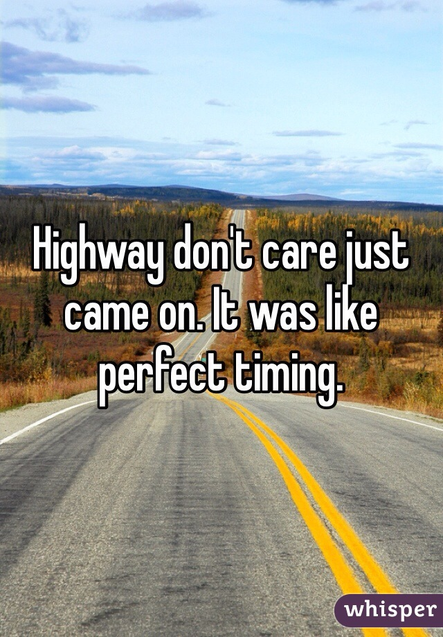 Highway don't care just came on. It was like perfect timing.