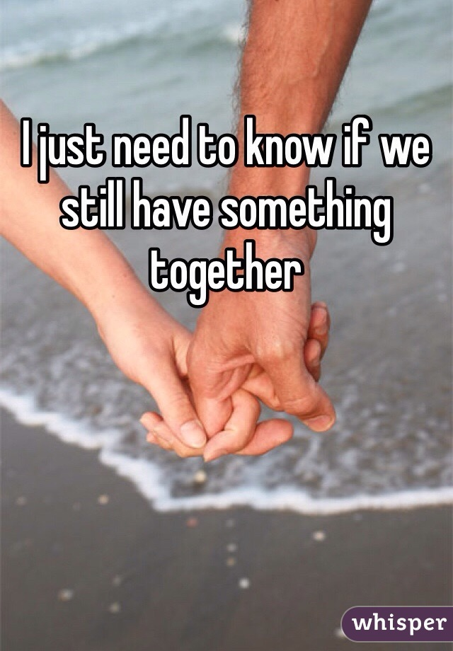 I just need to know if we still have something together