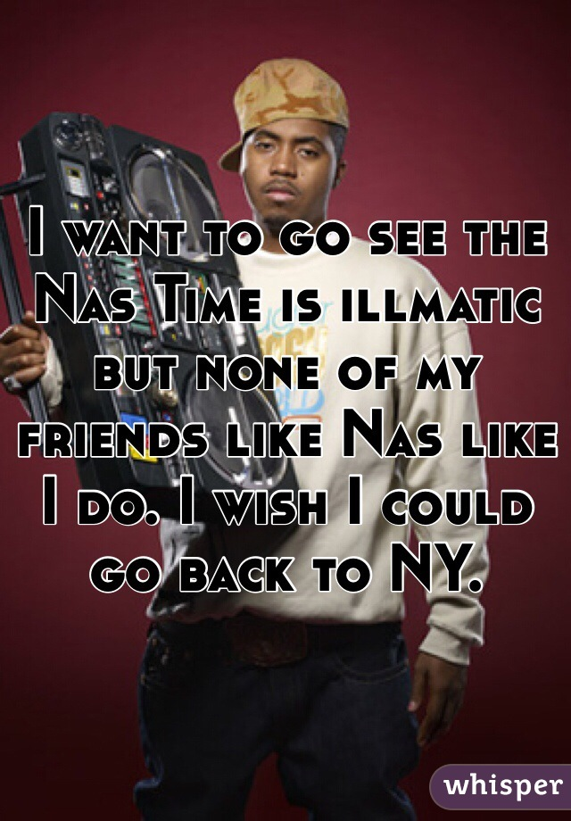 I want to go see the Nas Time is illmatic but none of my friends like Nas like I do. I wish I could go back to NY.