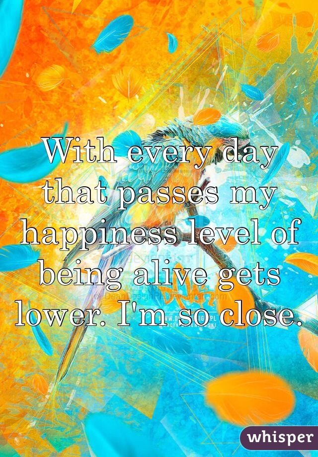 With every day that passes my happiness level of being alive gets lower. I'm so close.