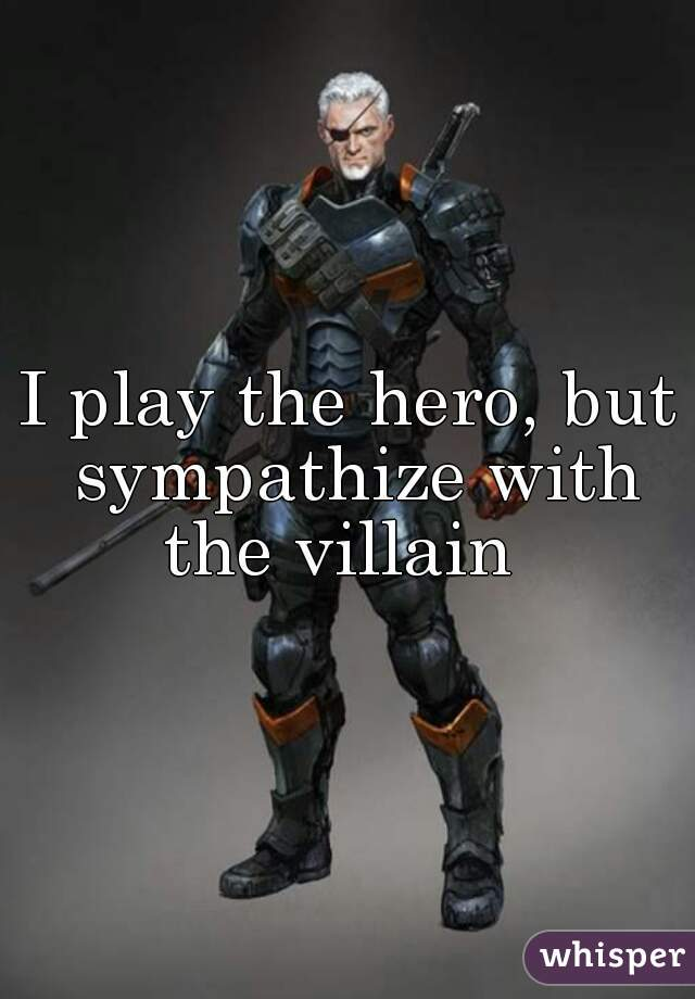 I play the hero, but sympathize with the villain