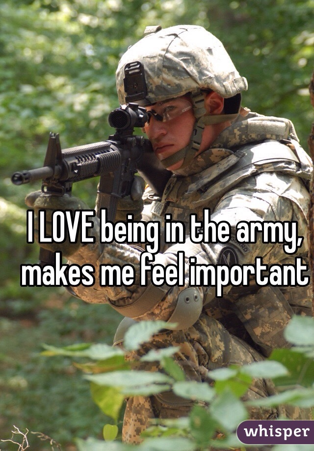 I LOVE being in the army, makes me feel important