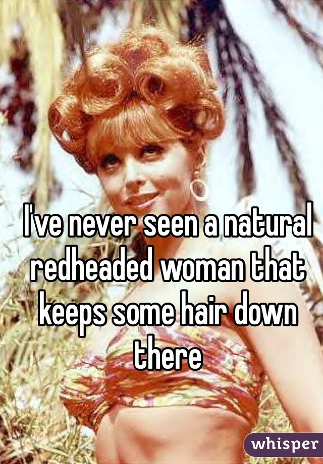 I've never seen a natural redheaded woman that keeps some hair down there