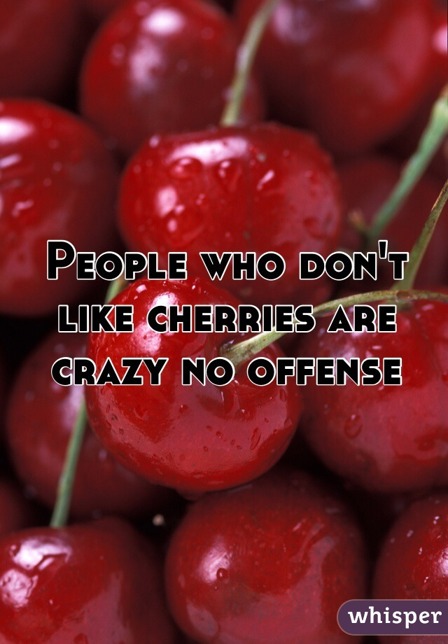 People who don't like cherries are crazy no offense