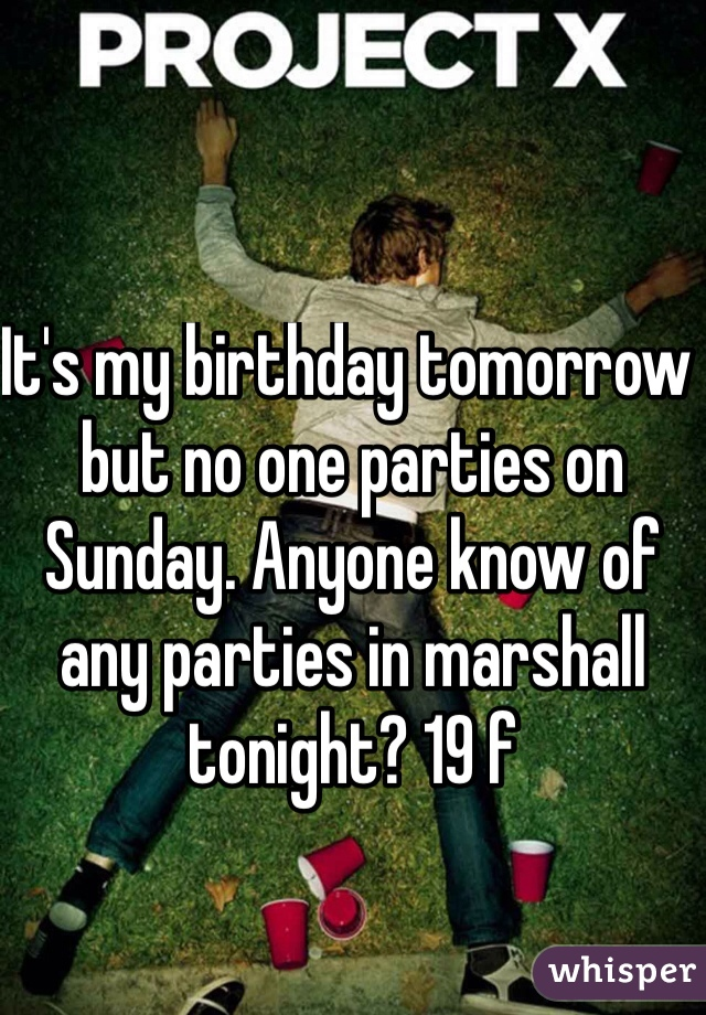 It's my birthday tomorrow but no one parties on Sunday. Anyone know of any parties in marshall tonight? 19 f