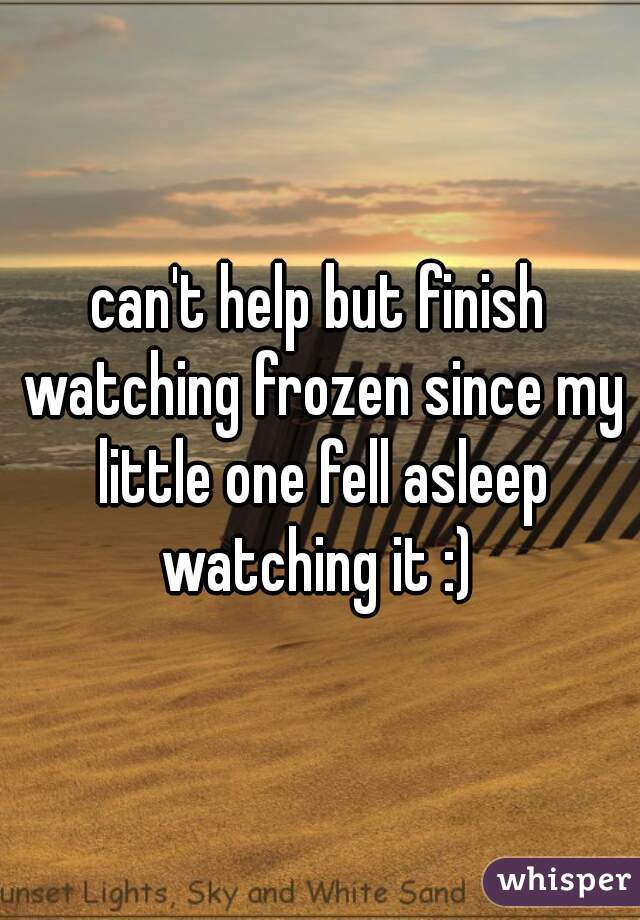 can't help but finish watching frozen since my little one fell asleep watching it :)