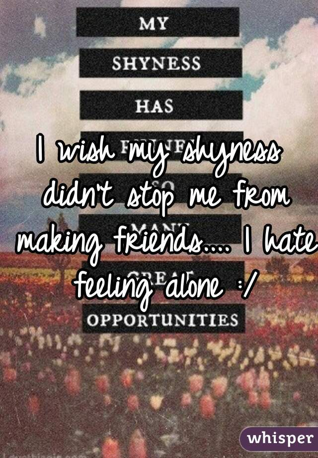 I wish my shyness didn't stop me from making friends.... I hate feeling alone :/