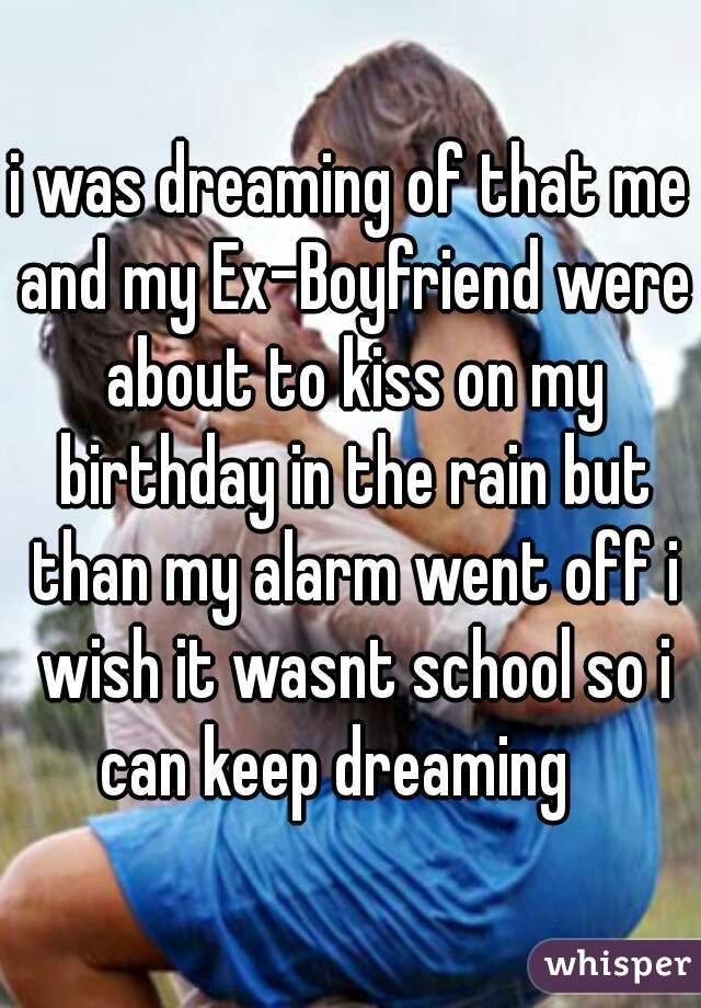i was dreaming of that me and my Ex-Boyfriend were about to kiss on my birthday in the rain but than my alarm went off i wish it wasnt school so i can keep dreaming