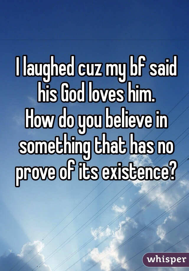 I laughed cuz my bf said his God loves him. How do you believe in something that has no prove of its existence?