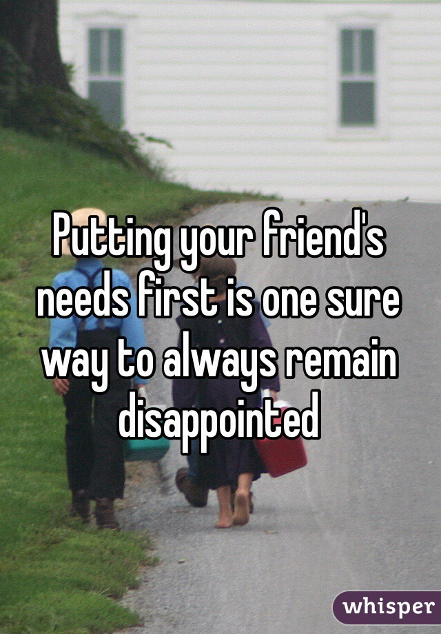 Putting your friend's needs first is one sure way to always remain disappointed