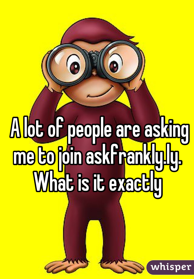 A lot of people are asking me to join askfrankly.ly. What is it exactly