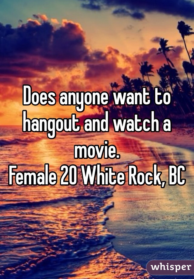 Does anyone want to hangout and watch a movie. Female 20 White Rock, BC